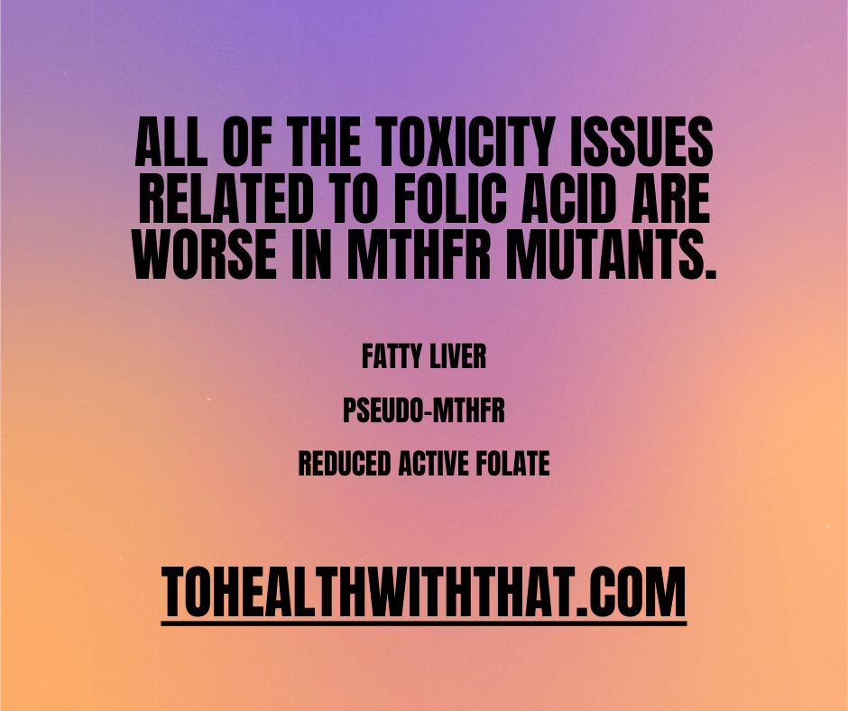 folic acid is toxic and that toxicity is worse for MTHFR mutants