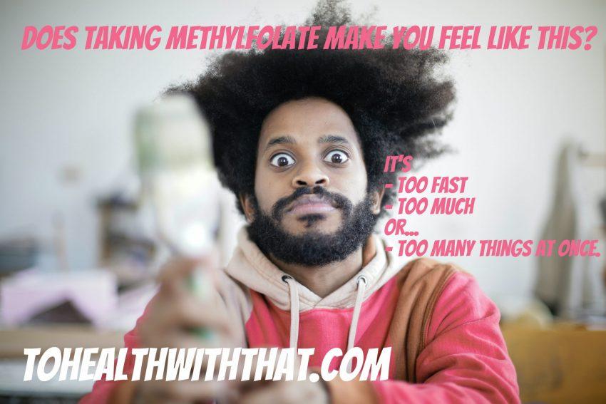 methylfolate makes me feel bad.