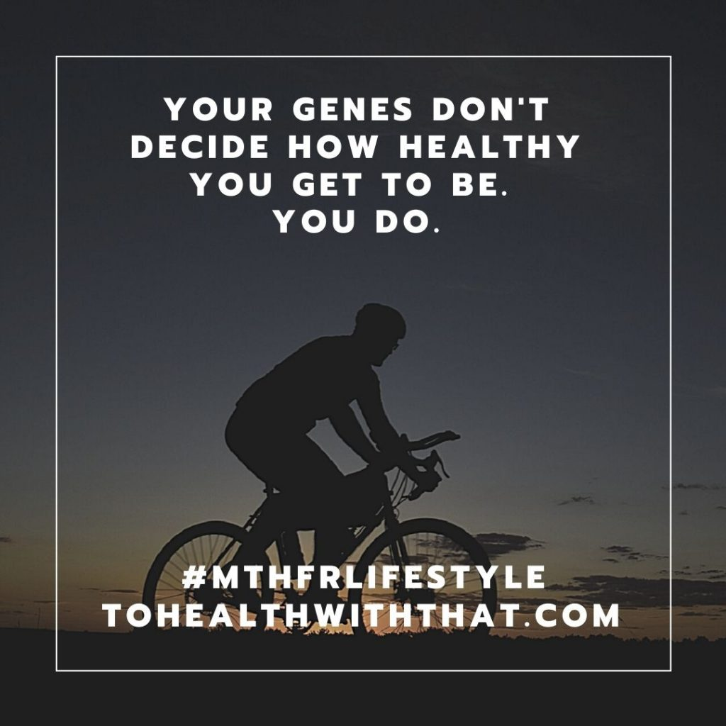 Start here for MTHFR - your genes don't get to tell you how healthy you can be. You do.