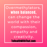 overmethylators can change the world with their compassion, empathy and creativity