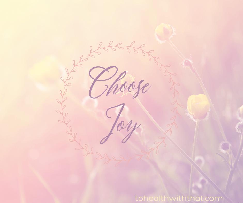 Always choose joy. Always