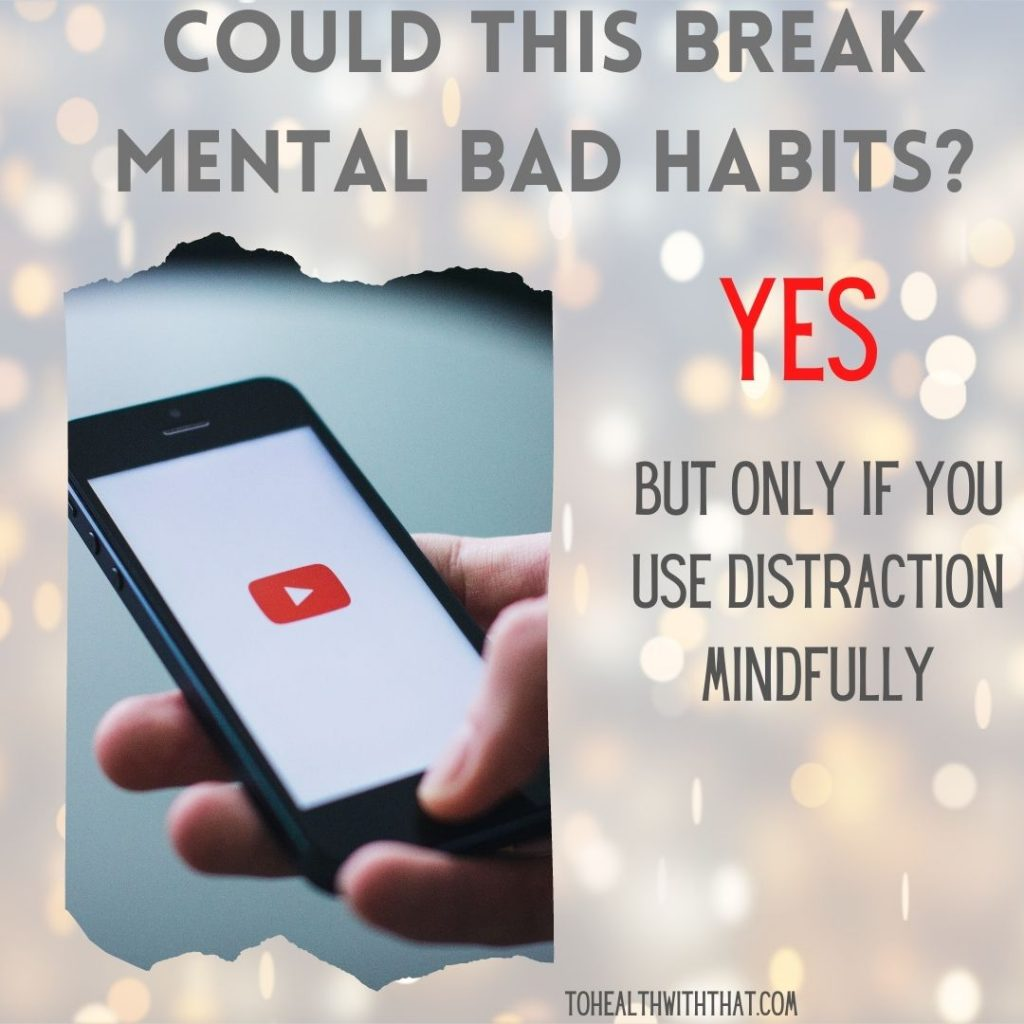 Distraction can be a useful tool to break a mental bad habit, but you have to use it mindfully.