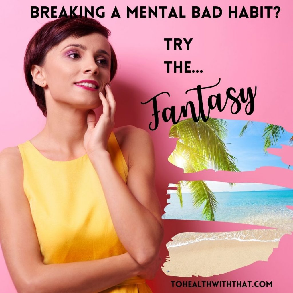 The fantasy - one of the best mental bad habit breakers there is. Tools for mindfulness.