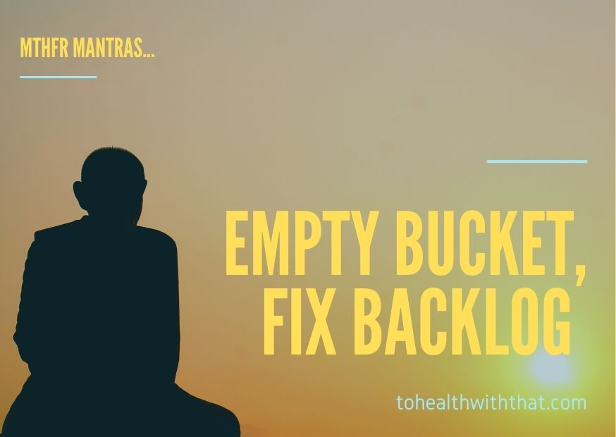 empty bucket fix backlog MTHFR mantras