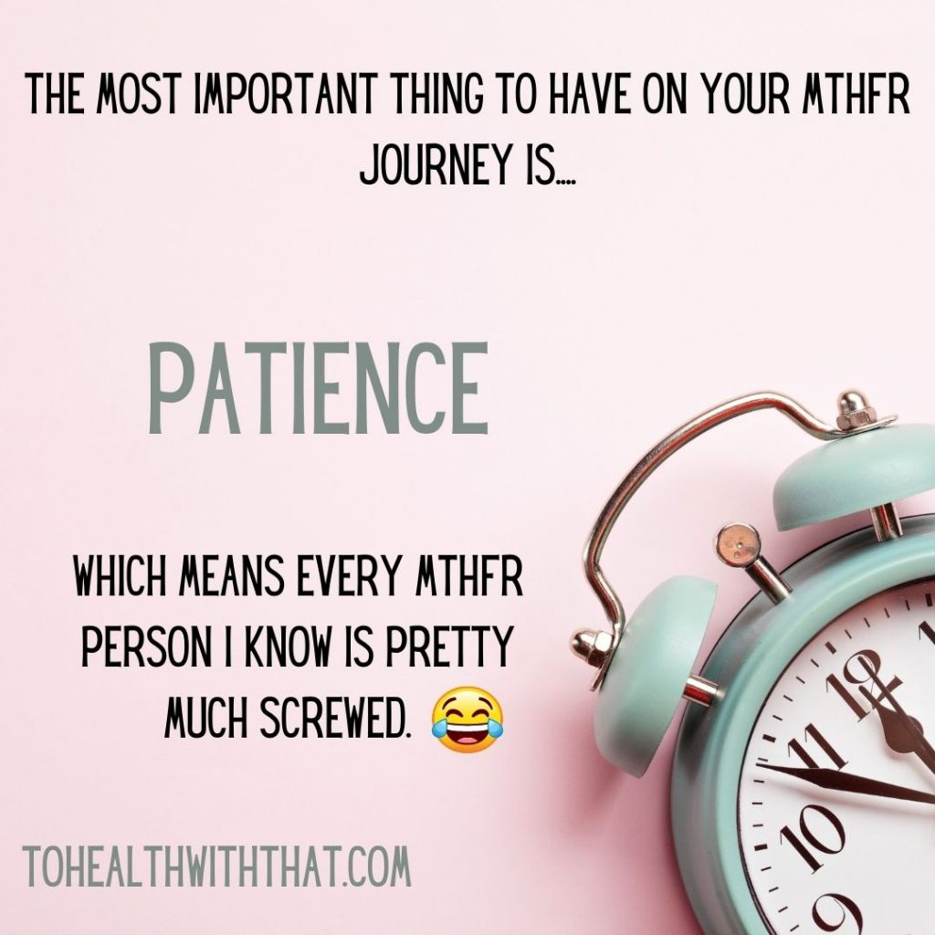 patience with MTHFR is necessary. It's also in short supply!